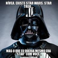 NÍVEA, EXISTE STAR WARS, STAR TREK...MAS O QUE EU QUERIA MESMO ERA
