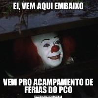 EI, VEM AQUI EMBAIXOVEM PRO ACAMPAMENTO DE FÉRIAS DO PCO