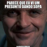 PARECE QUE EU VI UM PRESUNTO DANDO SOPA