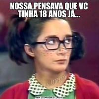 NOSSA,PENSAVA QUE VC TINHA 18 ANOS JÁ...