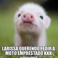 LARISSA QUERENDO PEDIR A MOTO EMPRESTADO KKK