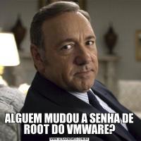 ALGUEM MUDOU A SENHA DE ROOT DO VMWARE?