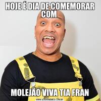 HOJE É DIA DE COMEMORAR COM MOLEJÃO VIVA TIA FRAN
