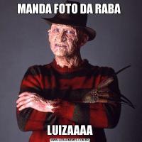 MANDA FOTO DA RABA LUIZAAAA