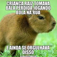 CRIANÇA RAIZ TOMAVA BALA PERDIDA JOGANDO BOLA NA RUAE AINDA SE ORGULHAVA DISSO