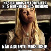 NAS BALADAS EM FORTALEZA: 80% MULHERES, 20% HOMENSNÃO AGUENTO MAIS ISSO!