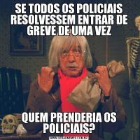SE TODOS OS POLICIAIS RESOLVESSEM ENTRAR DE GREVE DE UMA VEZQUEM PRENDERIA OS POLICIAIS?