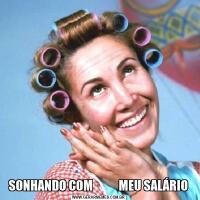 SONHANDO COM           MEU SALÁRIO