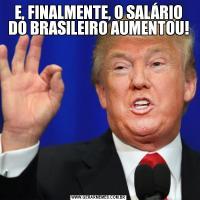 E, FINALMENTE, O SALÁRIO DO BRASILEIRO AUMENTOU!