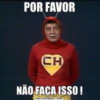 POR FAVORNÃO FAÇA ISSO !