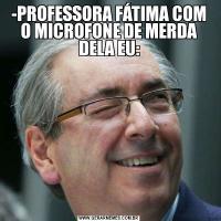 -PROFESSORA FÁTIMA COM O MICROFONE DE MERDA DELA EU:
