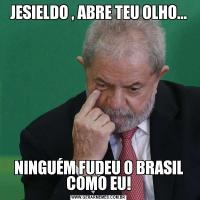 JESIELDO , ABRE TEU OLHO...NINGUÉM FUDEU O BRASIL COMO EU!