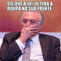 EIS QUE A 10/10 TIRA A ROUPA NA SUA FRENTE