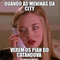 QUANDO AS MENINAS DA CITYVEREM OS PIAH DO CATANDUVA