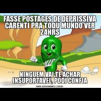 FASSE POSTAGES DE DEPRISSIVA CARENTI PRA TODU MUNDO VER 24HRSNINGUEM VAI TE ACHAR INSUPORTAVEL, PODI CONFIA