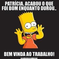 PATRÍCIA, ACABOU O QUE FOI BOM ENQUANTO DUROU..BEM VINDA AO TRABALHO!