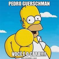 PEDRO GUERSCHMANVOCÊ É O CARA!!!!