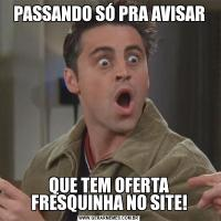 PASSANDO SÓ PRA AVISARQUE TEM OFERTA FRESQUINHA NO SITE!