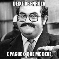 DEIXE DE ENROLAE PAGUE O QUE ME DEVE
