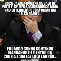 BOCA CALADA NÃO ENTRA BALA DE FUZIL E, SE MEU SÓCIO RODRIGO MAIA NÃO ENTENDER, PODERÁ VIRAR UM CELSO DANIEL...EDUARDO CUNHA CONTINUA MANDANDO DE DENTRO DA CADEIA, COM FAZ LULA LADRÃO...