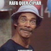 RAFA QUER CIPIAR