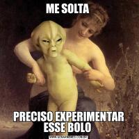 ME SOLTA PRECISO EXPERIMENTAR ESSE BOLO