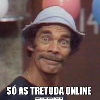 SÓ AS TRETUDA ONLINE