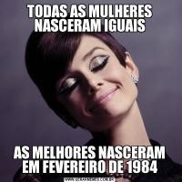 TODAS AS MULHERES NASCERAM IGUAISAS MELHORES NASCERAM EM FEVEREIRO DE 1984