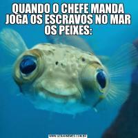 QUANDO O CHEFE MANDA JOGA OS ESCRAVOS NO MAR OS PEIXES: