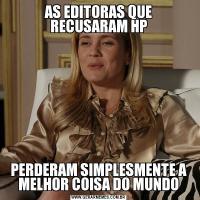 AS EDITORAS QUE RECUSARAM HPPERDERAM SIMPLESMENTE A MELHOR COISA DO MUNDO