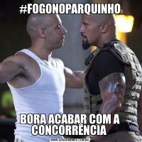 #FOGONOPARQUINHOBORA ACABAR COM A CONCORRÊNCIA