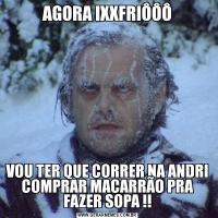 AGORA IXXFRIÔÔÔVOU TER QUE CORRER NA ANDRI COMPRAR MACARRÃO PRA FAZER SOPA !!