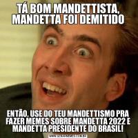 TÁ BOM MANDETTISTA, MANDETTA FOI DEMITIDOENTÃO, USE DO TEU MANDETTISMO PRA FAZER MEMES SOBRE MANDETTA 2022 E MANDETTA PRESIDENTE DO BRASIL!
