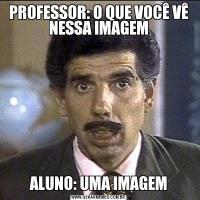 PROFESSOR: O QUE VOCÊ VÊ NESSA IMAGEMALUNO: UMA IMAGEM