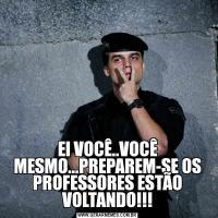 EI VOCÊ..VOCÊ MESMO...PREPAREM-SE OS PROFESSORES ESTÃO VOLTANDO!!!