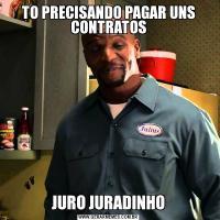 TO PRECISANDO PAGAR UNS CONTRATOSJURO JURADINHO