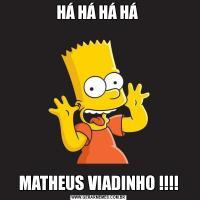 HÁ HÁ HÁ HÁ MATHEUS VIADINHO !!!!
