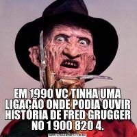EM 1990 VC TINHA UMA LIGAÇÃO ONDE PODIA OUVIR HISTÓRIA DE FRED GRUGGER NO 1 900 820 4.