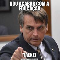 VOU ACABAR COM A EDUCAÇÃOTALKEI
