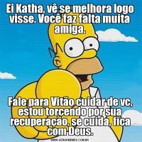 Ei Katha, vê se melhora logo visse. Você faz falta muita amiga.Fale para Vitão cuidar de vc, estou torcendo por sua recuperação, se cuida, fica com Deus.