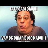 FALA CABEÇÃO !!!VAMOS CRIAR BLOCO AQUI!!