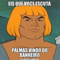 EIS QUE VOCE ESCUTAPALMAS VINDO DO BANHEIRO