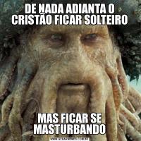 DE NADA ADIANTA O CRISTÃO FICAR SOLTEIROMAS FICAR SE MASTURBANDO