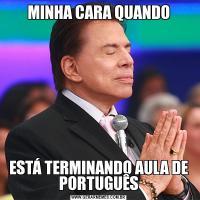 MINHA CARA QUANDOESTÁ TERMINANDO AULA DE PORTUGUÊS