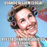 QUANDO ALGUÉM ELOGIAA FESTA DE ANIVERSÁRIO DO TESOURO