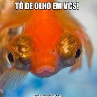 TÔ DE OLHO EM VCS!