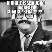 BINHO..DISSE QUE VC PARECE COMIGO..SERÁ?????