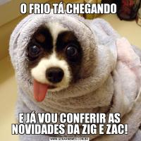 O FRIO TÁ CHEGANDO E JÁ VOU CONFERIR AS NOVIDADES DA ZIG E ZAC!