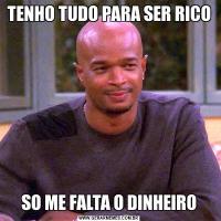 TENHO TUDO PARA SER RICOSO ME FALTA O DINHEIRO