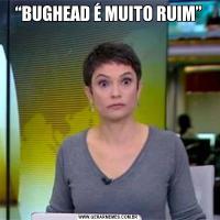 """""""BUGHEAD É MUITO RUIM"""""""